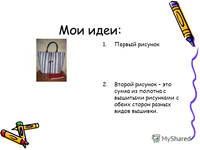 Мои идеи: 1.Первый рисунок 2.Второй рисунок – это сумка из полотна с вышитыми рисунками с обеих сторон разных видов вышивки.