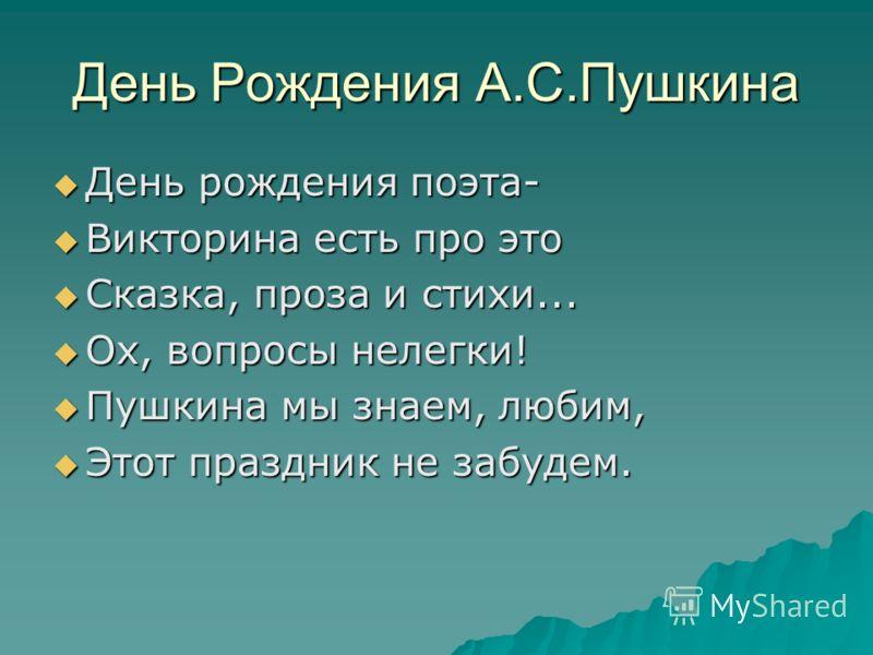 День Рождения А.С.Пушкина День рождения поэта- День рождения поэта- Викторина есть про это Викторина есть про это Сказка, проза и стихи... Сказка, проза и стихи... Ох, вопросы нелегки! Ох, вопросы нелегки! Пушкина мы знаем, любим, Пушкина мы знаем, л