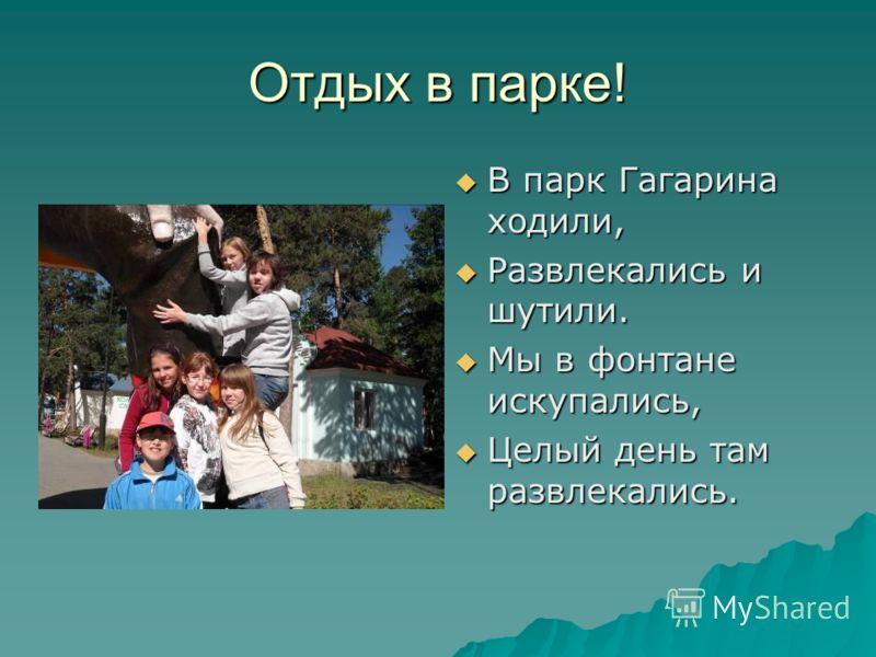 Отдых в парке! В парк Гагарина ходили, В парк Гагарина ходили, Развлекались и шутили. Развлекались и шутили. Мы в фонтане искупались, Мы в фонтане искупались, Целый день там развлекались. Целый день там развлекались.