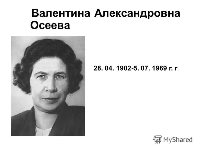 Валентина Александровна Осеева 28. 04. 1902-5. 07. 1969 г. г.