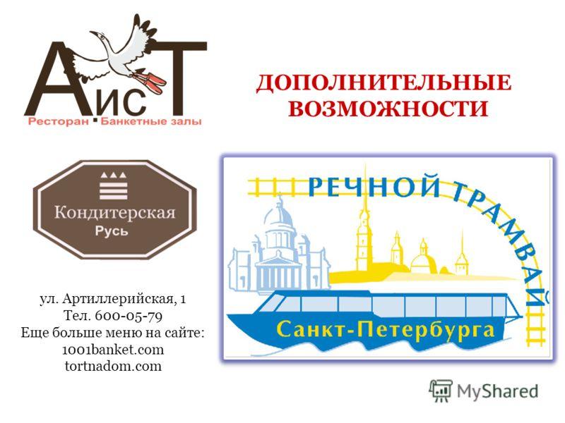 ДОПОЛНИТЕЛЬНЫЕ ВОЗМОЖНОСТИ ул. Артиллерийская, 1 Тел. 600-05-79 Еще больше меню на сайте: 1001banket.com tortnadom.com