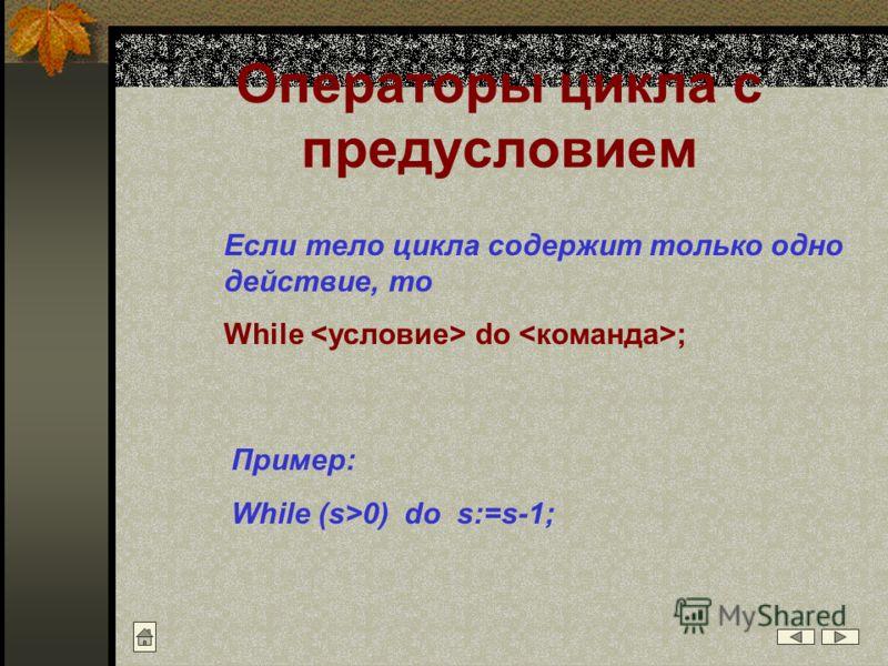 Операторы цикла с предусловием Если тело цикла содержит только одно действие, то While do ; Пример: While (s>0) do s:=s-1;
