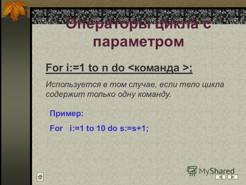Операторы цикла с параметром For i:=1 to n do ; Используется в том случае, если тело цикла содержит только одну команду. Пример: For i:=1 to 10 do s:=s+1;