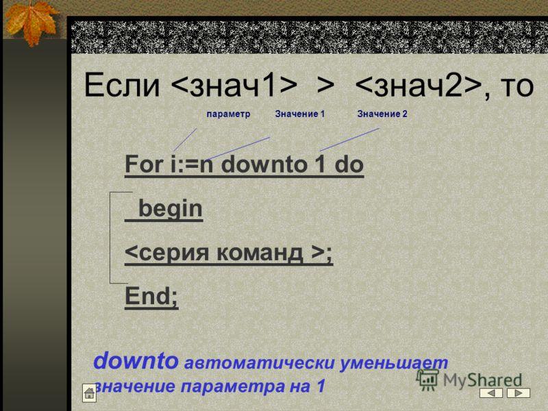 Если >, то For i:=n downto 1 do begin ; End; downto автоматически уменьшает значение параметра на 1 параметрЗначение 2Значение 1