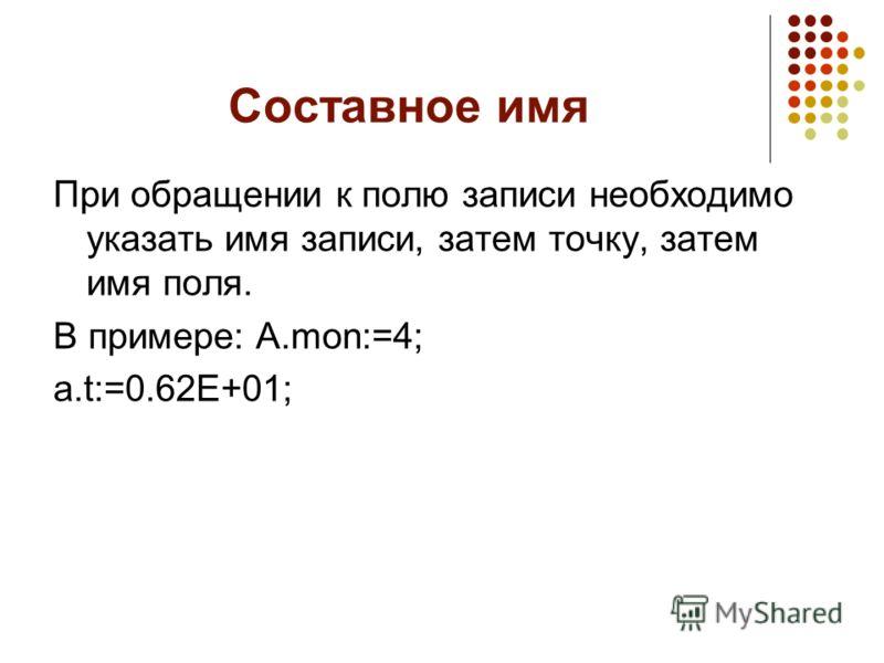 Составное имя При обращении к полю записи необходимо указать имя записи, затем точку, затем имя поля. В примере: A.mon:=4; a.t:=0.62E+01;