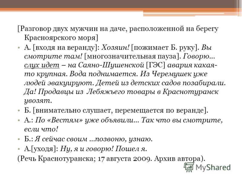 [Разговор двух мужчин на даче, расположенной на берегу Красноярского моря] А. [входя на веранду]: Хозяин! [пожимает Б. руку]. Вы смотрите там! [многозначительная пауза]. Говорю… слух идет – на Саяно-Шушенской [ГЭС] авария какая- то крупная. Вода подн