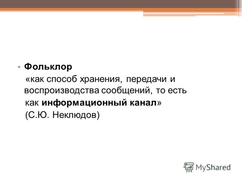 Фольклор «как способ хранения, передачи и воспроизводства сообщений, то есть как информационный канал» (С.Ю. Неклюдов)