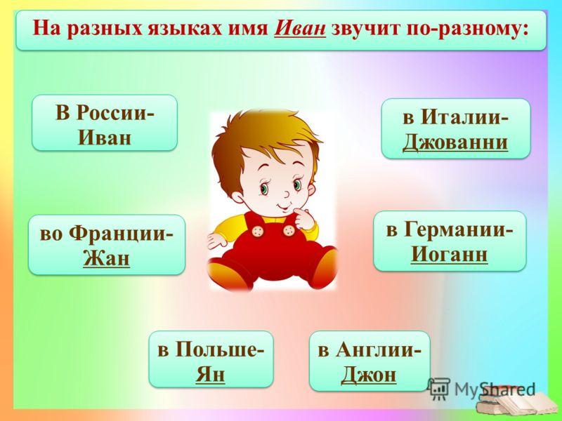 во Франции- Жан в Польше- Ян в Англии- Джон в Германии- Иоганн На разных языках имя Иван звучит по-разному: в Италии- Джованни В России- Иван