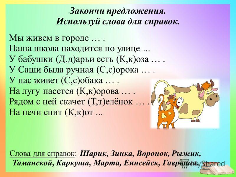 Мы живем в городе …. Наша школа находится по улице... У бабушки (Д,д)арьи есть (К,к)оза …. У Саши была ручная (С,с)орока …. У нас живет (С,с)обака …. На лугу пасется (К,к)орова …. Рядом с ней скачет (Т,т)елёнок …. На печи спит (К,к)от... Слова для сп