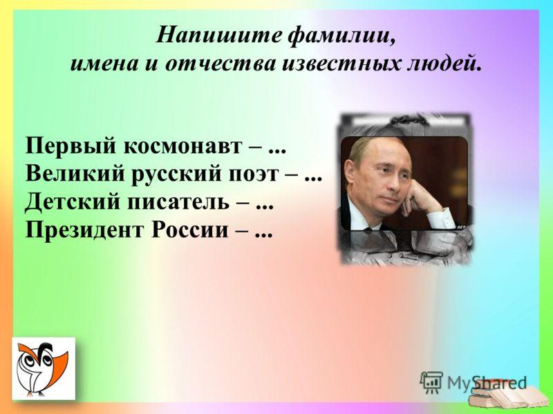 Первый космонавт –... Великий русский поэт –... Детский писатель –... Президент России –... Напишите фамилии, имена и отчества известных людей.
