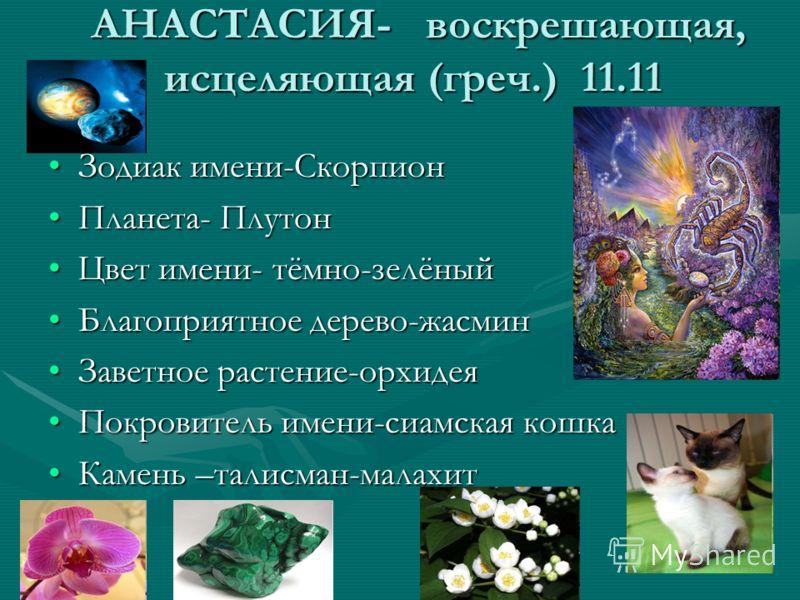 АНАСТАСИЯ- воскрешающая, исцеляющая (греч.) 11.11 АНАСТАСИЯ- воскрешающая, исцеляющая (греч.) 11.11 Зодиак имени-СкорпионЗодиак имени-Скорпион Планета- ПлутонПланета- Плутон Цвет имени- тёмно-зелёныйЦвет имени- тёмно-зелёный Благоприятное дерево-жасм