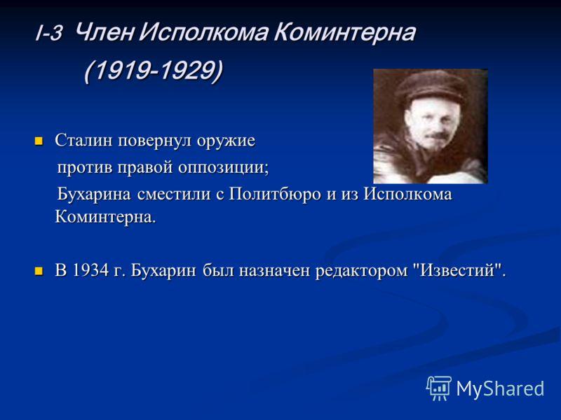 I-3 Член Исполкома Коминтерна (1919-1929) Сталин повернул оружие Сталин повернул оружие против правой оппозиции; против правой оппозиции; Бухарина сместили с Политбюро и из Исполкома Коминтерна. Бухарина сместили с Политбюро и из Исполкома Коминтерна