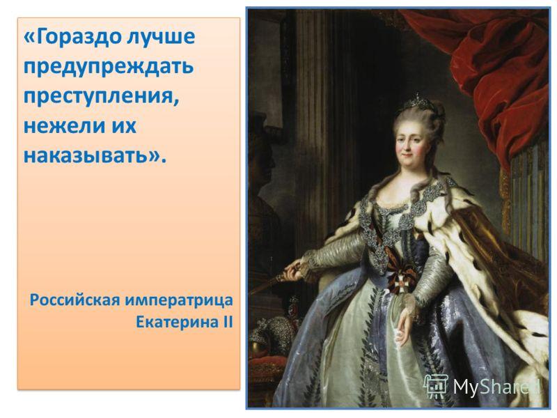 «Гораздо лучше предупреждать преступления, нежели их наказывать». Российская императрица Екатерина II «Гораздо лучше предупреждать преступления, нежели их наказывать». Российская императрица Екатерина II