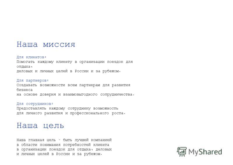 Наша миссия Для клиентов: Помогать каждому клиенту в организации поездок для отдыха, деловых и личных целей в России и за рубежом. Для партнеров: Создавать возможности всем партнерам для развития бизнеса на основе доверия и взаимовыгодного сотрудниче