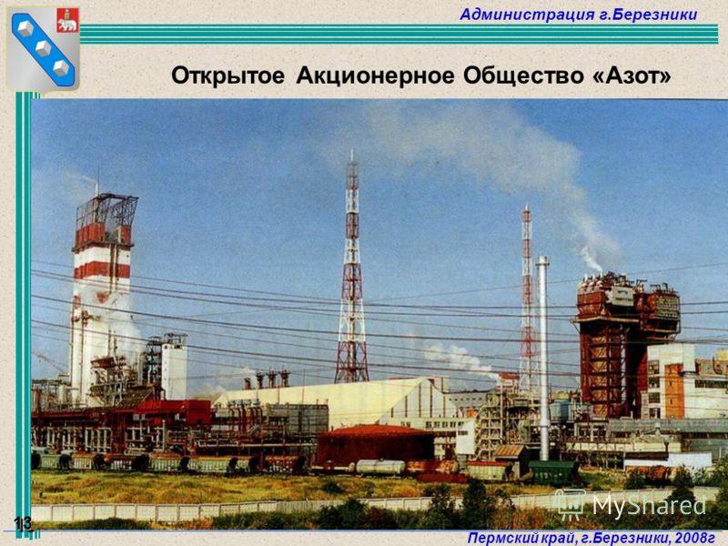 Администрация г.Березники Пермский край, г.Березники, 2008г 13 Открытое Акционерное Общество «Азот»