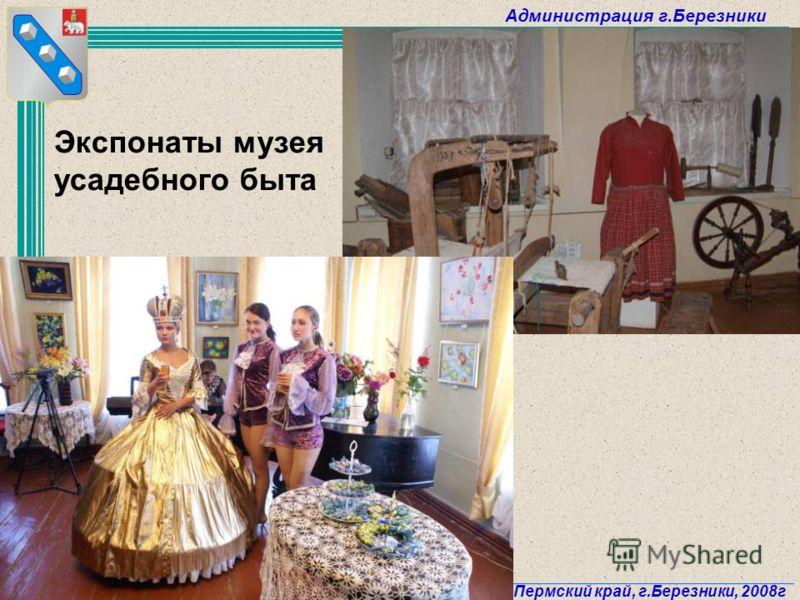 Администрация г.Березники Пермский край, г.Березники, 2008г 27 Экспонаты музея усадебного быта