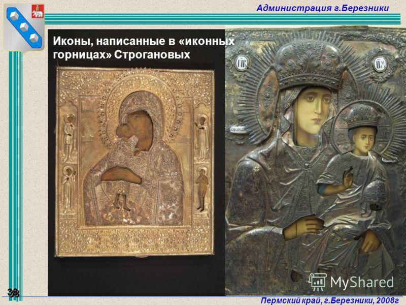 Администрация г.Березники Пермский край, г.Березники, 2008г 38 Иконы, написанные в «иконных горницах» Строгановых