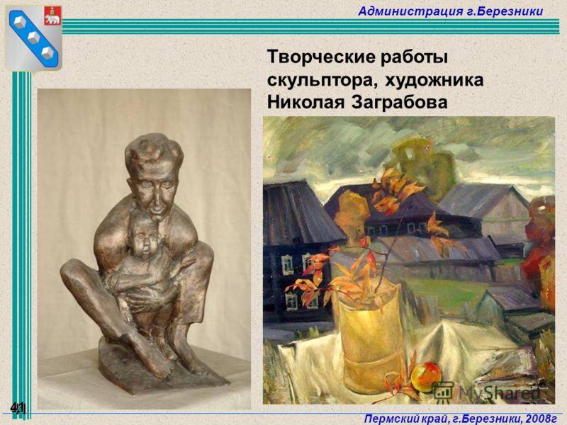 Администрация г.Березники Пермский край, г.Березники, 2008г 41 Творческие работы скульптора, художника Николая Заграбова