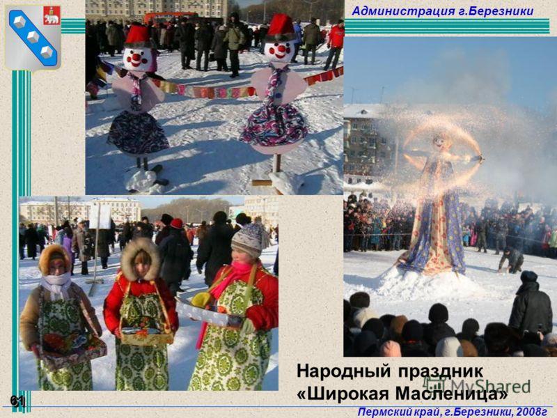 Администрация г.Березники Пермский край, г.Березники, 2008г 61 Народный праздник «Широкая Масленица»