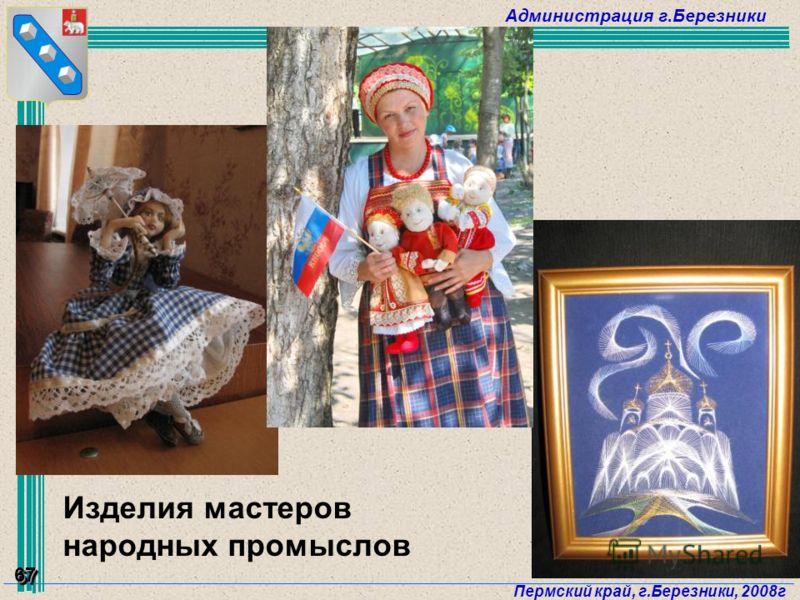 Администрация г.Березники Пермский край, г.Березники, 2008г 67 Изделия мастеров народных промыслов