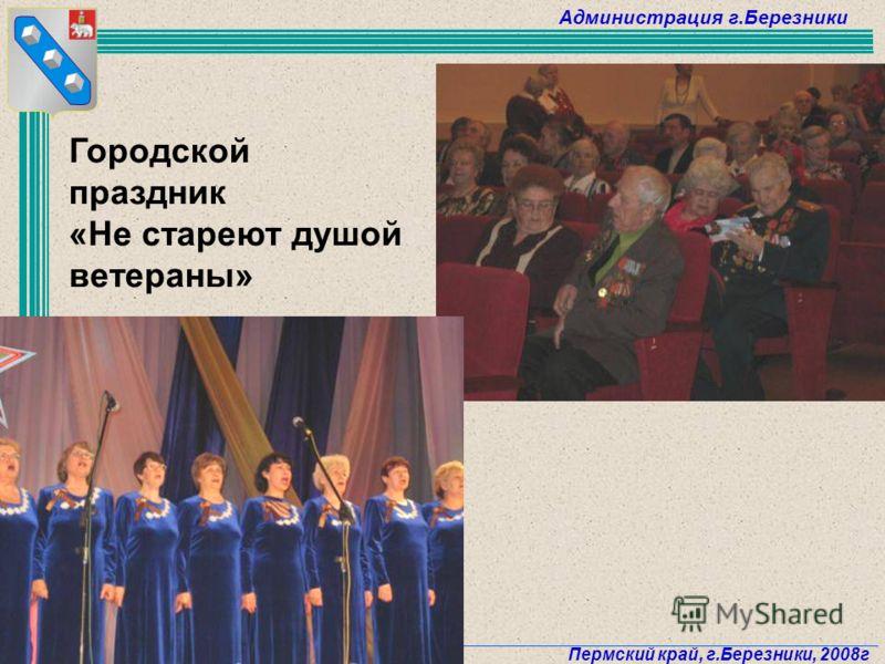 Администрация г.Березники Пермский край, г.Березники, 2008г 69 Городской праздник «Не стареют душой ветераны»