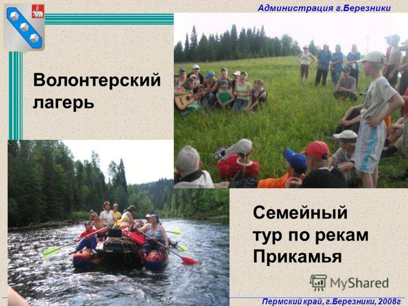 Администрация г.Березники Пермский край, г.Березники, 2008г 71 Волонтерский лагерь Семейный тур по рекам Прикамья