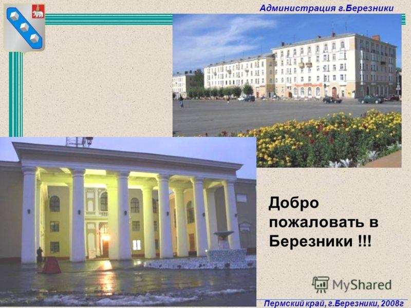 Администрация г.Березники Пермский край, г.Березники, 2008г 75 Добро пожаловать в Березники !!!