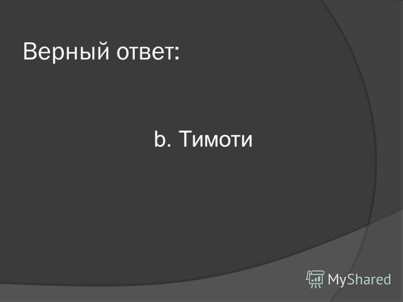 Верный ответ: b. Тимоти