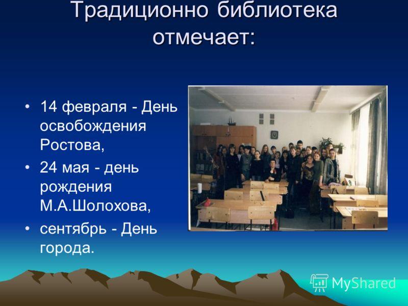 Традиционно библиотека отмечает: 14 февраля - День освобождения Ростова, 24 мая - день рождения М.А.Шолохова, сентябрь - День города.