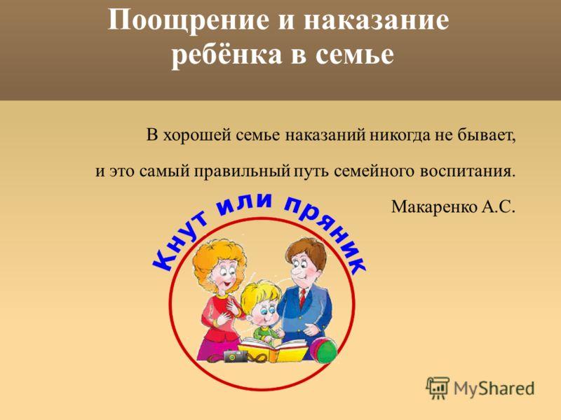 Поощрение и наказание ребёнка в семье В хорошей семье наказаний никогда не бывает, и это самый правильный путь семейного воспитания. Макаренко А.С.
