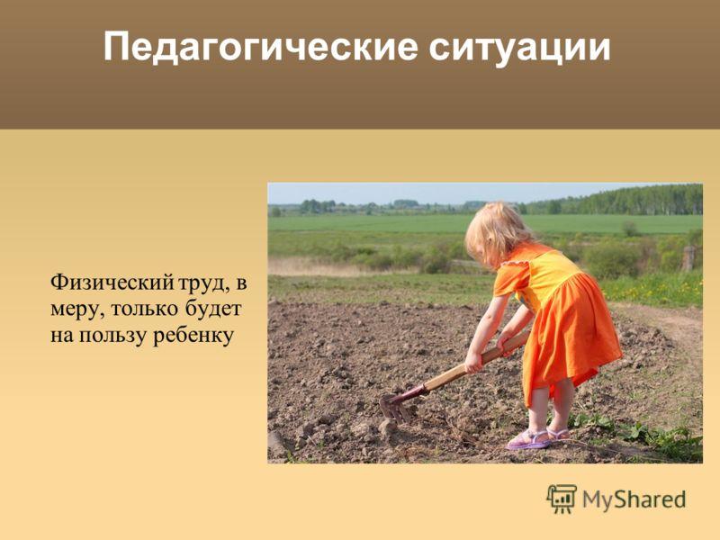 Педагогические ситуации Физический труд, в меру, только будет на пользу ребенку