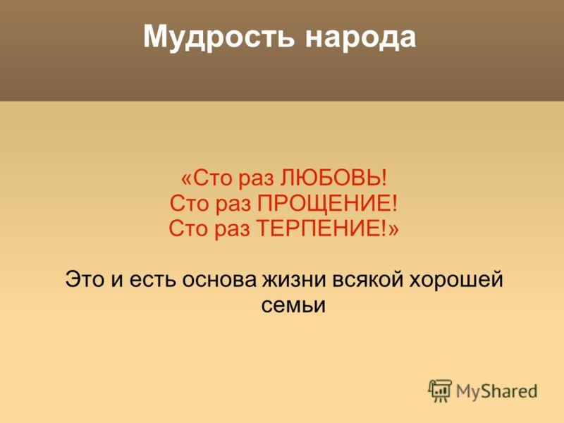 Мудрость народа «Сто раз ЛЮБОВЬ! Сто раз ПРОЩЕНИЕ! Сто раз ТЕРПЕНИЕ!» Это и есть основа жизни всякой хорошей семьи