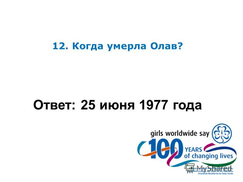 12. Когда умерла Олав? Ответ: 25 июня 1977 года