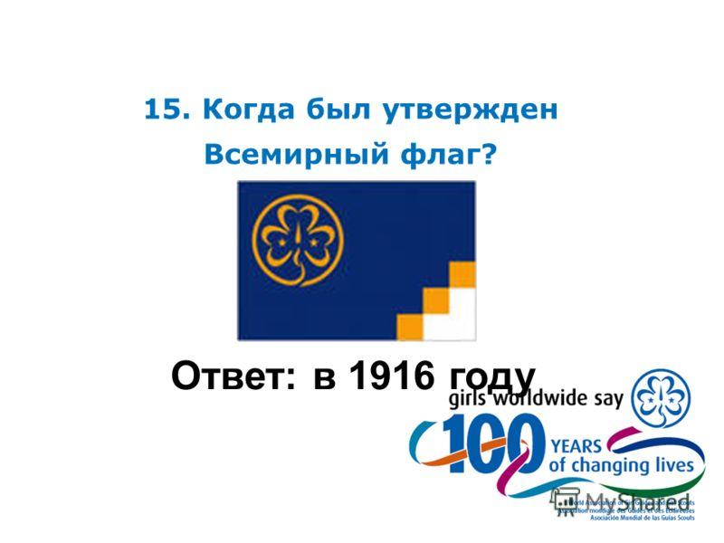 15. Когда был утвержден Всемирный флаг? Ответ: в 1916 году