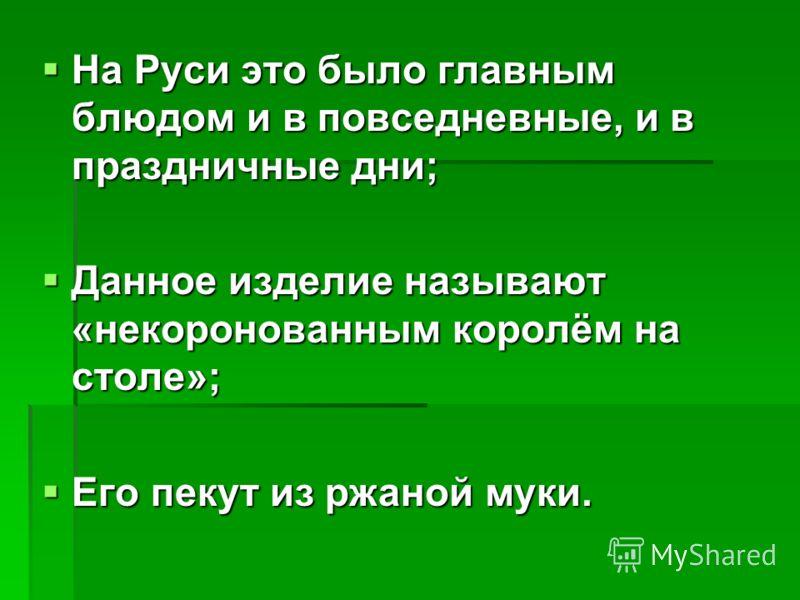 На Руси это было главным блюдом и в повседневные, и в праздничные дни; На Руси это было главным блюдом и в повседневные, и в праздничные дни; Данное изделие называют «некоронованным королём на столе»; Данное изделие называют «некоронованным королём н