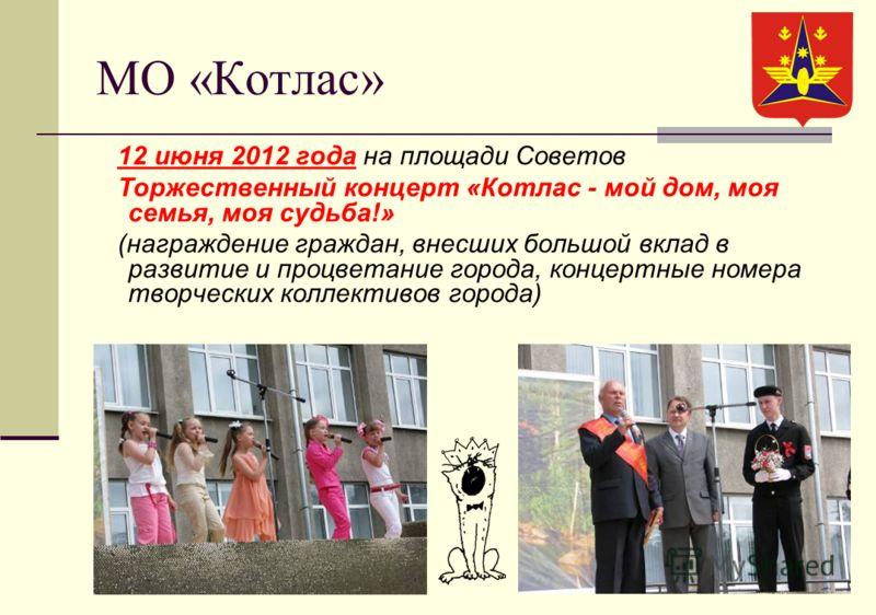 МО «Котлас» 12 июня 2012 года на площади Советов Торжественный концерт «Котлас - мой дом, моя семья, моя судьба!» (награждение граждан, внесших большой вклад в развитие и процветание города, концертные номера творческих коллективов города)