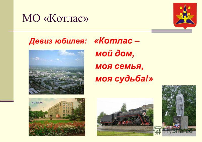 МО «Котлас» Девиз юбилея: «Котлас – мой дом, моя семья, моя судьба!»