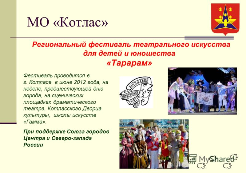 МО «Котлас» Региональный фестиваль театрального искусства для детей и юношества «Тарарам» Фестиваль проводится в г. Котласе в июне 2012 года, на неделе, предшествующей дню города, на сценических площадках драматического театра, Котласского Дворца кул