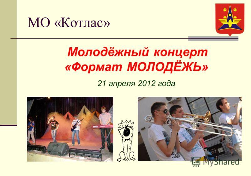 МО «Котлас» Молодёжный концерт «Формат МОЛОДЁЖЬ» 21 апреля 2012 года