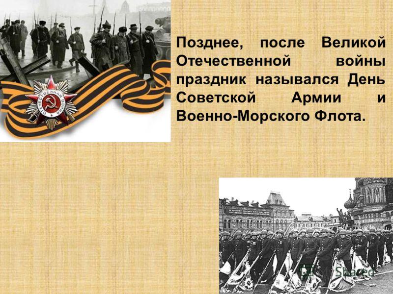 Позднее, после Великой Отечественной войны праздник назывался День Советской Армии и Военно-Морского Флота.