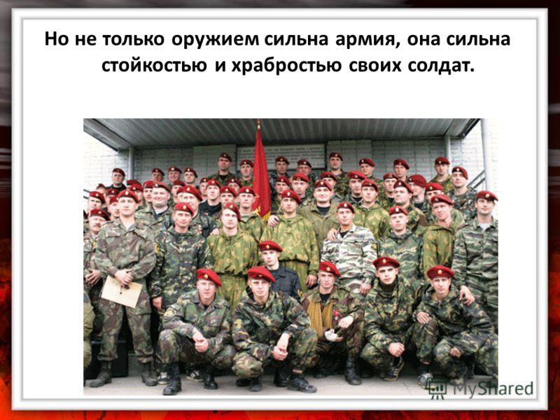 Но не только оружием сильна армия, она сильна стойкостью и храбростью своих солдат.