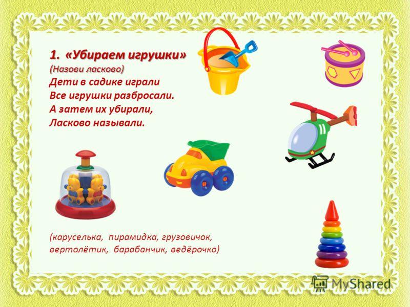 1.«Убираем игрушки» (Назови ласково) Дети в садике играли Все игрушки разбросали. А затем их убирали, Ласково называли. (каруселька, пирамидка, грузовичок, вертолётик, барабанчик, ведёрочко)