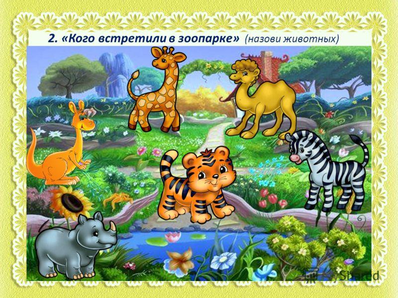 2. «Кого встретили в зоопарке» (назови животных)