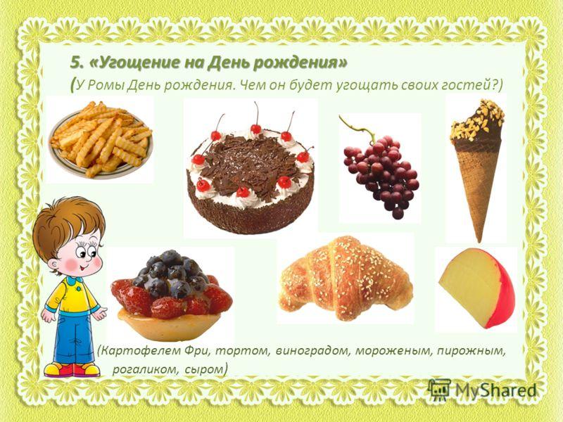 5. «Угощение на День рождения» ( У Ромы День рождения. Чем он будет угощать своих гостей?) (Картофелем Фри, тортом, виноградом, мороженым, пирожным, рогаликом, сыром )