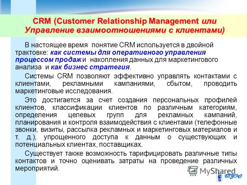 CRM (Customer Relationship Management или Управление взаимоотношениями с клиентами) В настоящее время понятие CRM используется в двойной трактовке: как системы для оперативного управления процессом продаж и накопления данных для маркетингового анализ