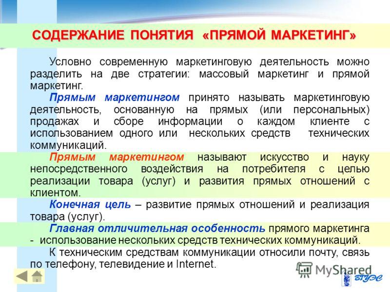СОДЕРЖАНИЕ ПОНЯТИЯ «ПРЯМОЙ МАРКЕТИНГ» Условно современную маркетинговую деятельность можно разделить на две стратегии: массовый маркетинг и прямой маркетинг. Прямым маркетингом принято называть маркетинговую деятельность, основанную на прямых (или пе