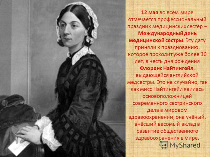 12 мая во всём мире отмечается профессиональный праздник медицинских сестёр – Международный день медицинской сестры. Эту дату приняли к празднованию, которое проходит уже более 30 лет, в честь дня рождения Флоренс Найтингейл, выдающейся английской ме