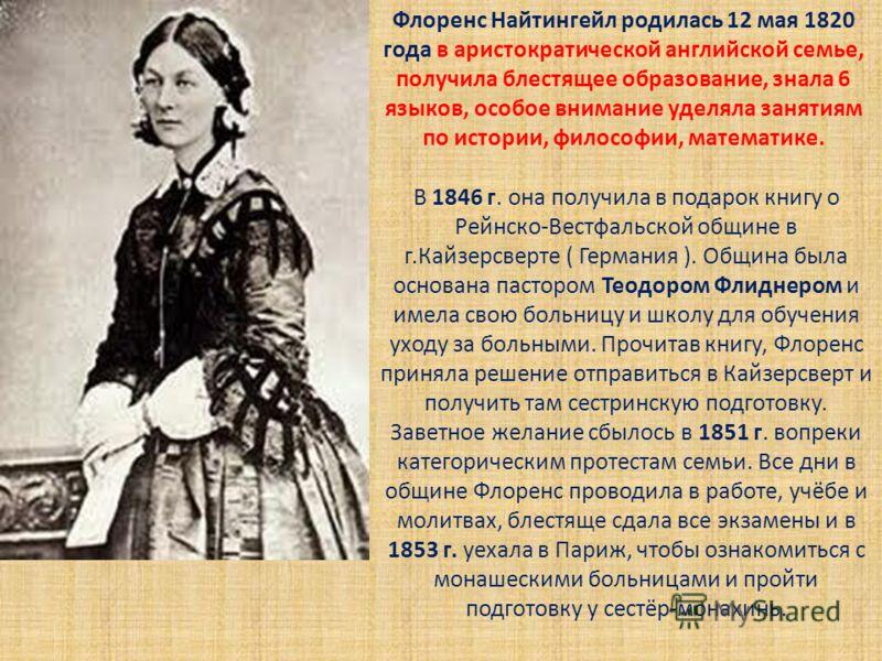 Флоренс Найтингейл родилась 12 мая 1820 года в аристократической английской семье, получила блестящее образование, знала 6 языков, особое внимание уделяла занятиям по истории, философии, математике. В 1846 г. она получила в подарок книгу о Рейнско-Ве