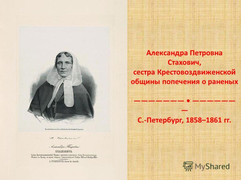 Александра Петровна Стахович, сестра Крестовоздвиженской общины попечения о раненых С.-Петербург, 1858–1861 гг.