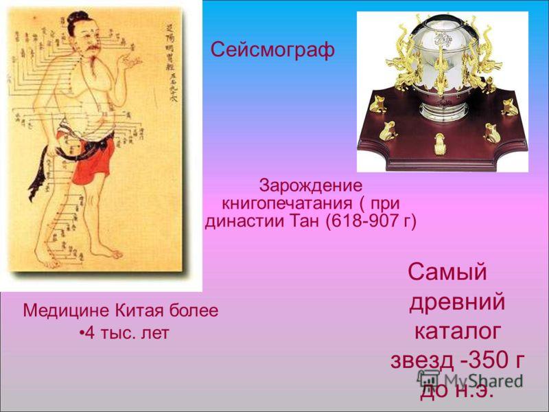 Самый древний каталог звезд -350 г до н.э. Сейсмограф Медицине Китая более 4 тыс. лет Зарождение книгопечатания ( при династии Тан (618-907 г)